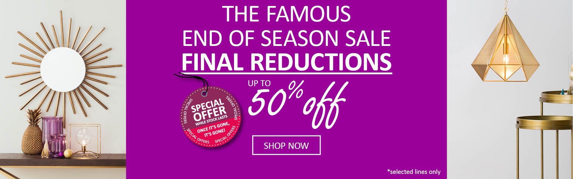 The Famous End of Season Final Reductions. Up to 50% off. Shop Now. Hurry! Limited Time Only *selected lines only
